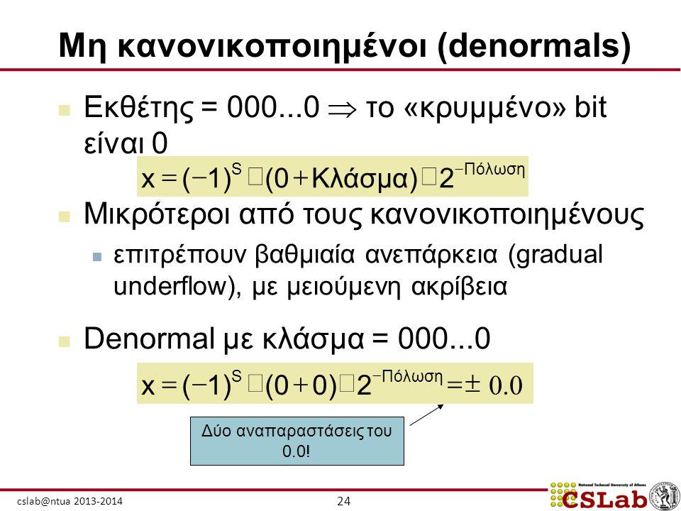 24 cslab@ntua 2013-2014 Μη κανονικοποιημένοι (denormals)  Εκθέτης = 000...0  το «κρυμμένο» bit είναι 0  Μικρότεροι από τους κανονικοποιημένους  επ