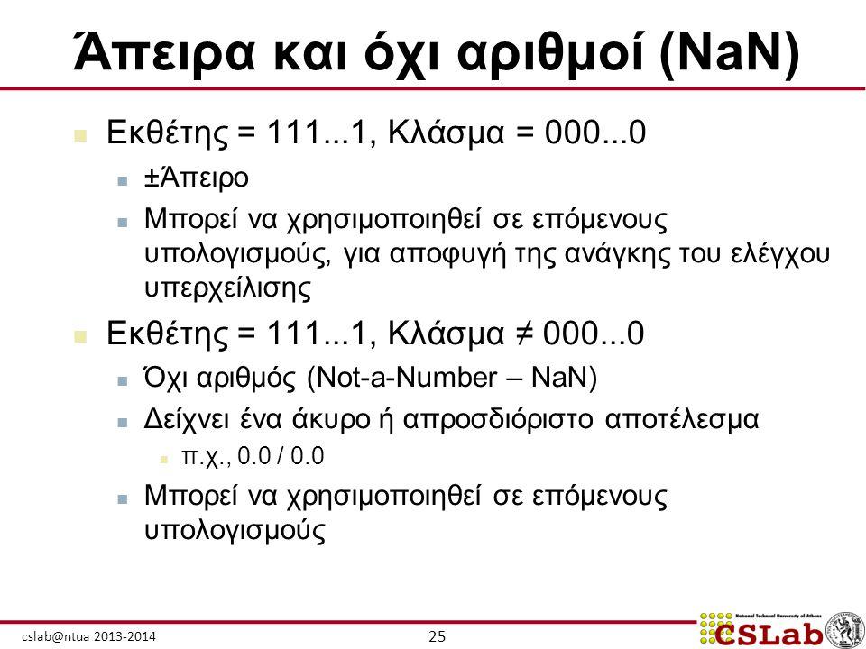 25 cslab@ntua 2013-2014 Άπειρα και όχι αριθμοί (NaN)  Εκθέτης = 111...1, Κλάσμα = 000...0  ±Άπειρο  Μπορεί να χρησιμοποιηθεί σε επόμενους υπολογισμ