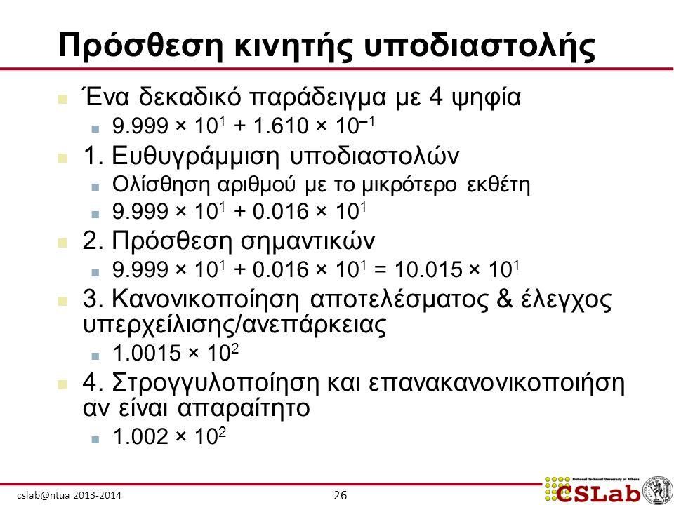 26 cslab@ntua 2013-2014 Πρόσθεση κινητής υποδιαστολής  Ένα δεκαδικό παράδειγμα με 4 ψηφία  9.999 × 10 1 + 1.610 × 10 –1  1. Ευθυγράμμιση υποδιαστολ