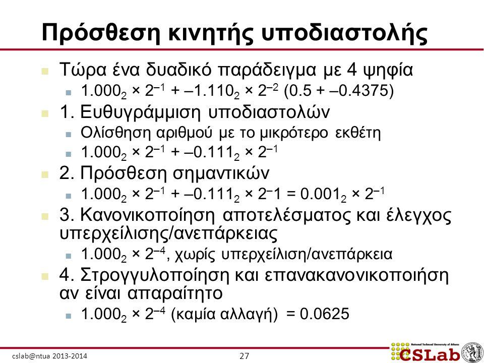 27 cslab@ntua 2013-2014 Πρόσθεση κινητής υποδιαστολής  Τώρα ένα δυαδικό παράδειγμα με 4 ψηφία  1.000 2 × 2 –1 + –1.110 2 × 2 –2 (0.5 + –0.4375)  1.