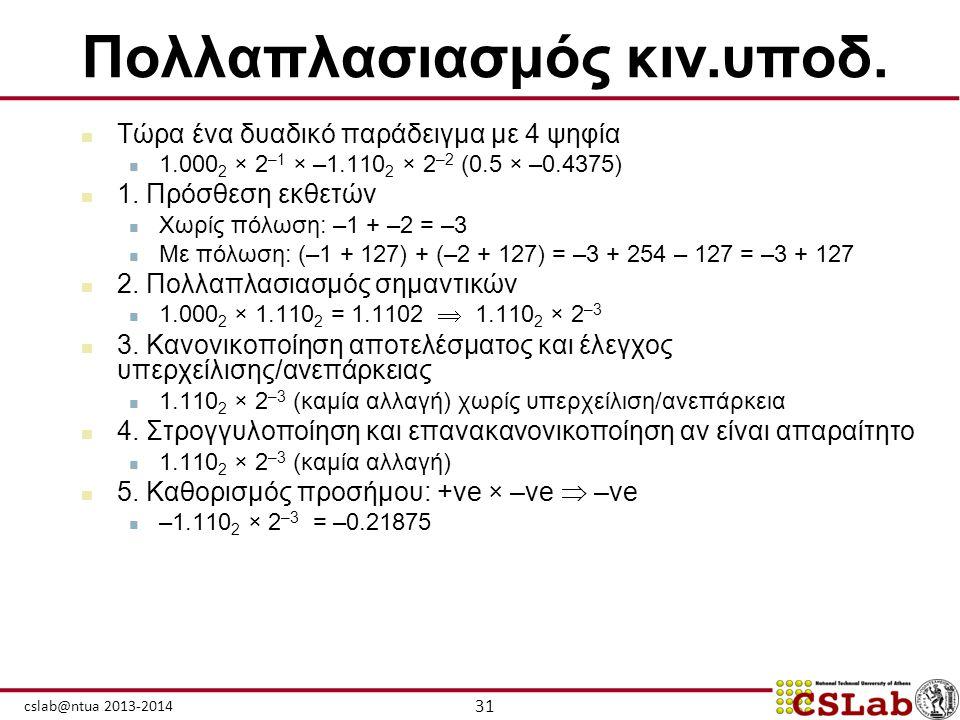 31 cslab@ntua 2013-2014 Πολλαπλασιασμός κιν.υποδ.  Τώρα ένα δυαδικό παράδειγμα με 4 ψηφία  1.000 2 × 2 –1 × –1.110 2 × 2 –2 (0.5 × –0.4375)  1. Πρό