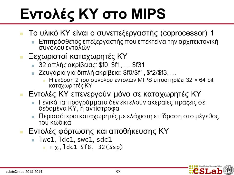 33 cslab@ntua 2013-2014 Εντολές ΚΥ στο MIPS  Το υλικό ΚΥ είναι ο συνεπεξεργαστής (coprocessor) 1  Επιπρόσθετος επεξεργαστής που επεκτείνει την αρχιτ
