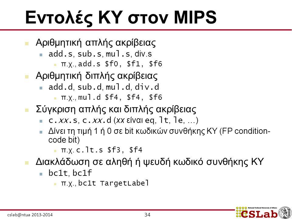 34 cslab@ntua 2013-2014 Εντολές ΚΥ στον MIPS  Αριθμητική απλής ακρίβειας  add.s, sub.s, mul.s, div.s  π.χ., add.s $f0, $f1, $f6  Αριθμητική διπλής