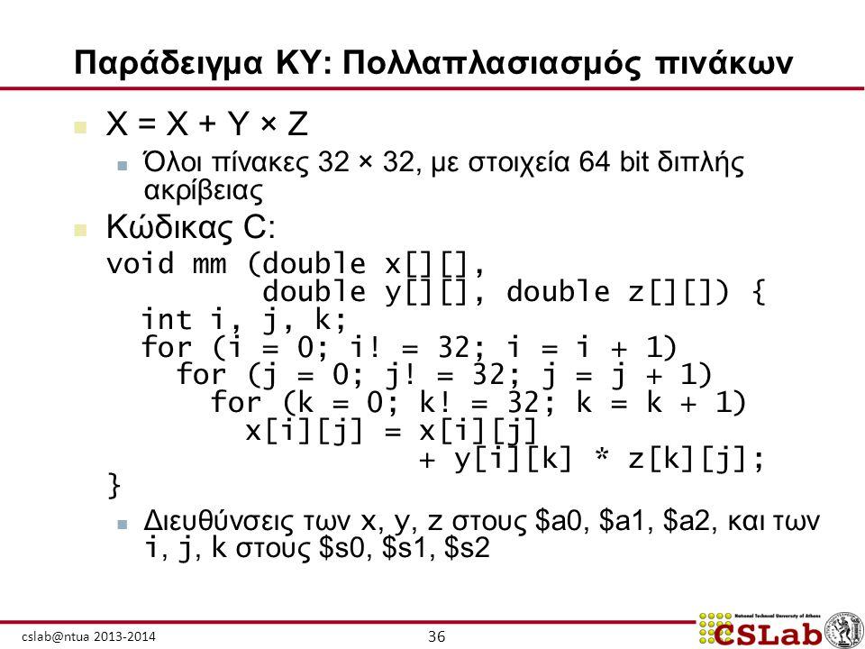 36 cslab@ntua 2013-2014 Παράδειγμα ΚΥ: Πολλαπλασιασμός πινάκων  X = X + Y × Z  Όλοι πίνακες 32 × 32, με στοιχεία 64 bit διπλής ακρίβειας  Κώδικας C