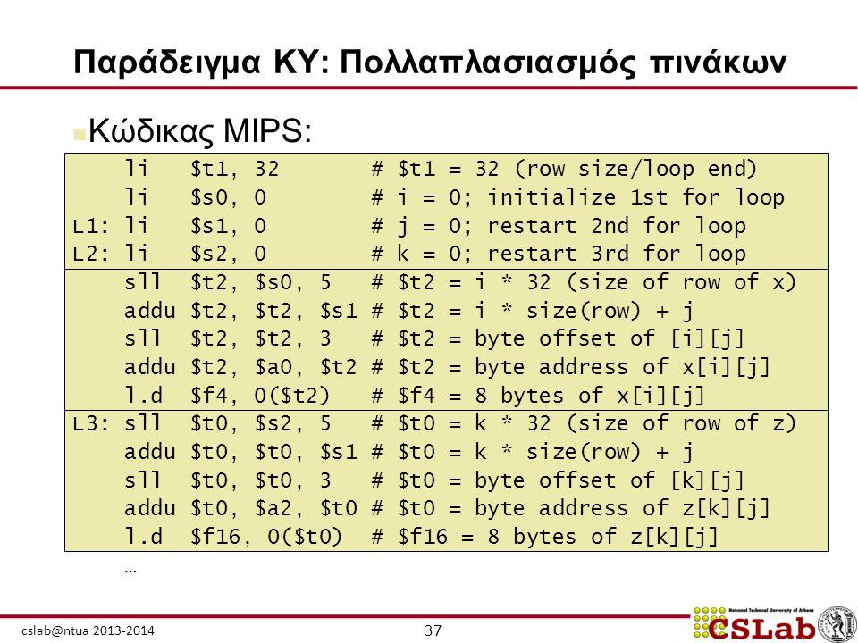 37 cslab@ntua 2013-2014 Παράδειγμα ΚΥ: Πολλαπλασιασμός πινάκων  Κώδικας MIPS: li $t1, 32 # $t1 = 32 (row size/loop end) li $s0, 0 # i = 0; initialize