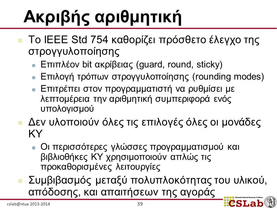 39 cslab@ntua 2013-2014 Ακριβής αριθμητική  Το IEEE Std 754 καθορίζει πρόσθετο έλεγχο της στρογγυλοποίησης  Επιπλέον bit ακρίβειας (guard, round, st