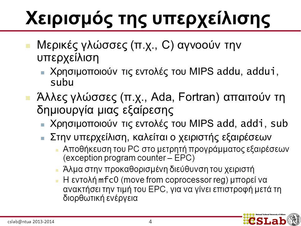 4 cslab@ntua 2013-2014 Χειρισμός της υπερχείλισης  Μερικές γλώσσες (π.χ., C) αγνοούν την υπερχείλιση  Χρησιμοποιούν τις εντολές του MIPS addu, addui
