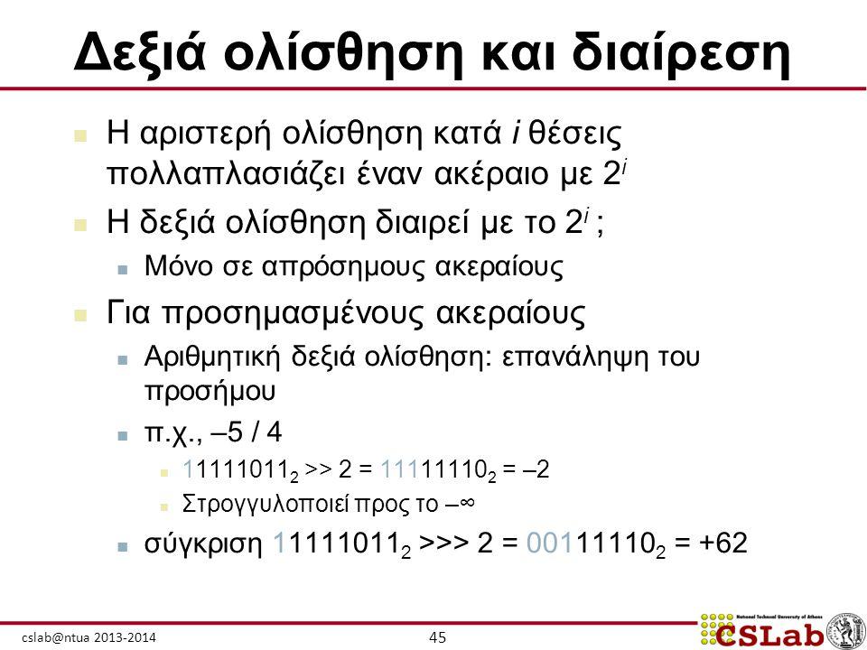 45 cslab@ntua 2013-2014 Δεξιά ολίσθηση και διαίρεση  Η αριστερή ολίσθηση κατά i θέσεις πολλαπλασιάζει έναν ακέραιο με 2 i  Η δεξιά ολίσθηση διαιρεί