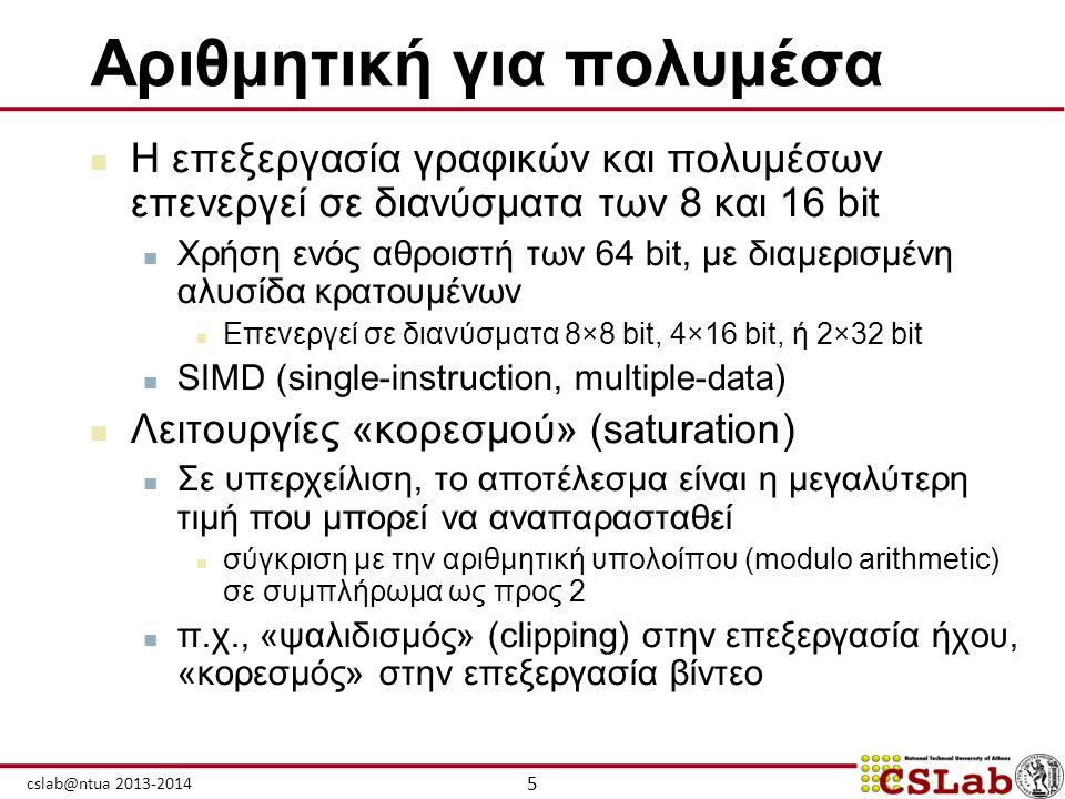 5 cslab@ntua 2013-2014 Αριθμητική για πολυμέσα  Η επεξεργασία γραφικών και πολυμέσων επενεργεί σε διανύσματα των 8 και 16 bit  Χρήση ενός αθροιστή τ