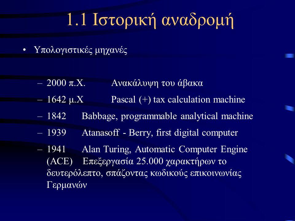 1.1 Ιστορική αναδρομή •Υπολογιστικές μηχανές –2000 π.Χ. Ανακάλυψη του άβακα –1642 μ.Χ Pascal (+) tax calculation machine –1842 Babbage, programmable a