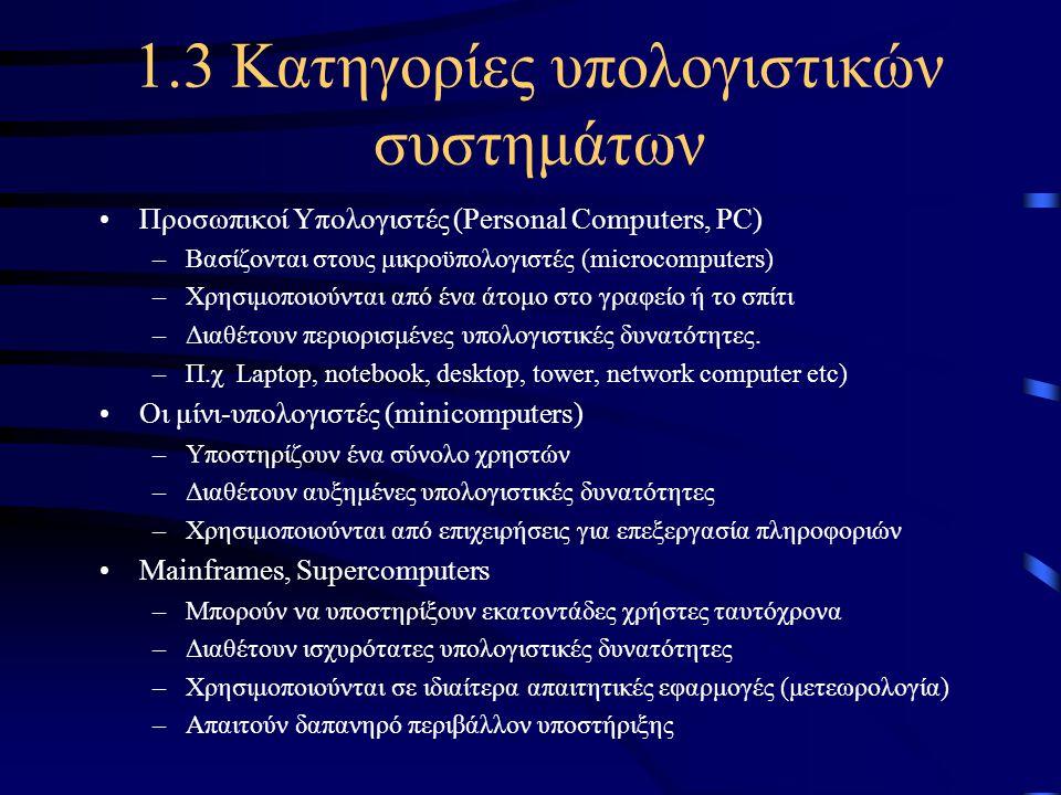 1.3 Κατηγορίες υπολογιστικών συστημάτων •Προσωπικοί Υπολογιστές (Personal Computers, PC) –Βασίζονται στους μικροϋπολογιστές (microcomputers) –Χρησιμοπ