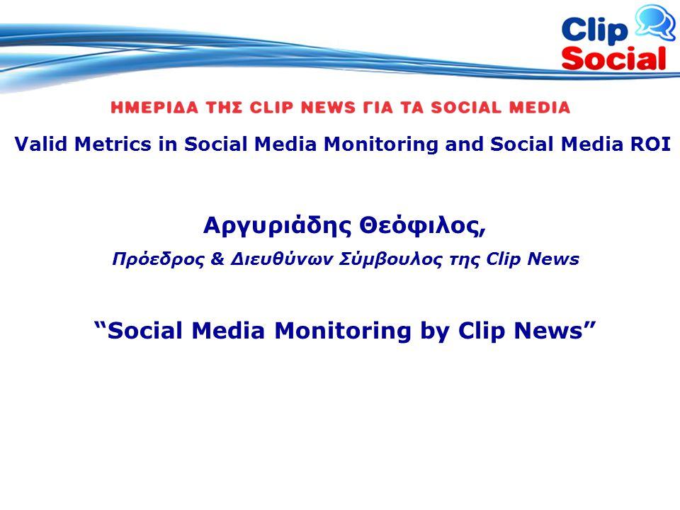 Valid Metrics in Social Media Monitoring and Social Media ROI Αργυριάδης Θεόφιλος, Πρόεδρος & Διευθύνων Σύμβουλος της Clip News Social Media Monitoring by Clip News