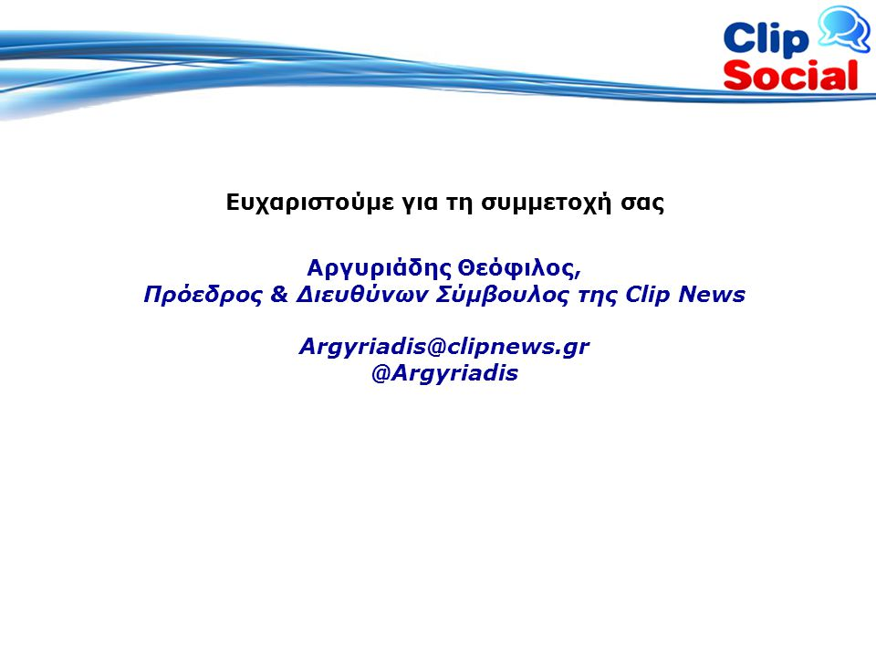 Ευχαριστούμε για τη συμμετοχή σας Αργυριάδης Θεόφιλος, Πρόεδρος & Διευθύνων Σύμβουλος της Clip News Argyriadis@clipnews.gr @Argyriadis