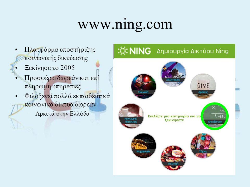 www.ning.com •Πλατφόρμα υποστήριξης κοινωνικής δικτύωσης •Ξεκίνησε το 2005 •Προσφέρει δωρεάν και επί πληρωμή υπηρεσίες •Φιλοξενεί πολλά εκπαιδευτικά κοινωνικά δίκτυα δωρεάν –Αρκετά στην Ελλάδα