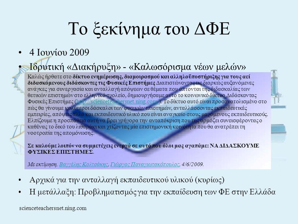 Το ξεκίνημα του ΔΦΕ •4 Ιουνίου 2009 •Ιδρυτική «Διακήρυξη» - «Καλωσόρισμα νέων μελών» •Αρχικά για την ανταλλαγή εκπαιδευτικού υλικού (κυρίως) •Η μετάλλαξη: Προβληματισμός για την εκπαίδευση των ΦΕ στην Ελλάδα Καλώς ήρθατε στο δίκτυο ενημέρωσης, διαμοιρασμού και αλληλοϋποστήριξης για τους αεί διδασκόμενους διδάσκοντες τις Φυσικές Επιστήμες Διαπιστώνοντας τις διαρκώς αυξανόμενες ανάγκες για συνεργασία και ανταλλαγή απόψεων σε θέματα που άπτονται της διδασκαλίας των θετικών επιστημών στο ελληνικό σχολείο, δημιουργήσαμε αυτό το κοινωνικό δίκτυο Διδάσκοντας Φυσικές Επιστήμες (http://scienceteachersnet.ning.com/).