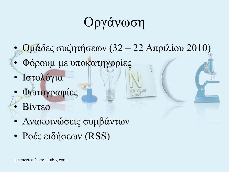 Οργάνωση •Ομάδες συζητήσεων (32 – 22 Απριλίου 2010) •Φόρουμ με υποκατηγορίες •Ιστολόγια •Φωτογραφίες •Βίντεο •Ανακοινώσεις συμβάντων •Ροές ειδήσεων (RSS) scienceteachersnet.ning.com