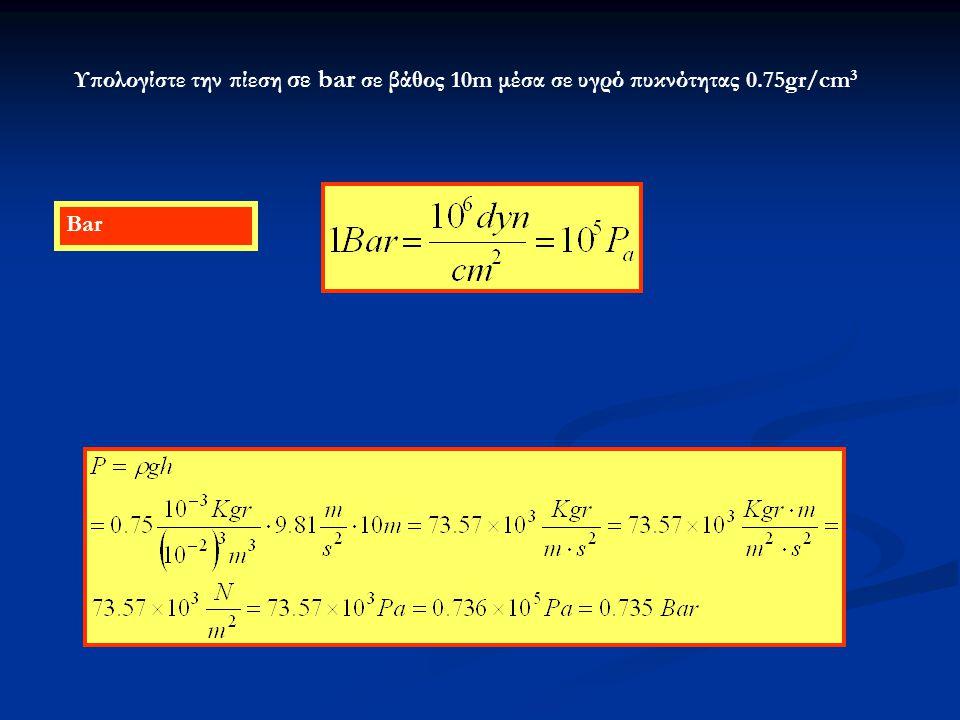 Bar Υπολογίστε την πίεση σε bar σε βάθος 10m μέσα σε υγρό πυκνότητας 0.75gr/cm 3