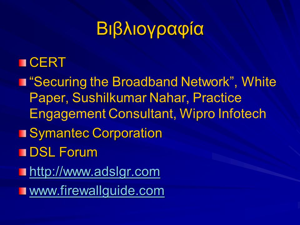 Βιβλιογραφία CERT Securing the Broadband Network , White Paper, Sushilkumar Nahar, Practice Engagement Consultant, Wipro Infotech Symantec Corporation DSL Forum http://www.adslgr.com www.firewallguide.com
