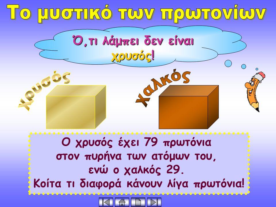 Ο χρυσός έχει 79 πρωτόνια στον πυρήνα των ατόμων του, ενώ ο χαλκός 29.