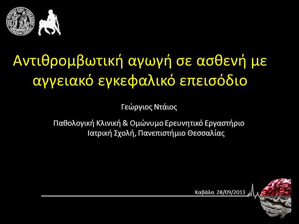 Γεώργιος Ντάιος Παθολογική Κλινική & Ομώνυμο Ερευνητικό Εργαστήριο Ιατρική Σχολή, Πανεπιστήμιο Θεσσαλίας Αντιθρομβωτική αγωγή σε ασθενή με αγγειακό εγκεφαλικό επεισόδιο Καβάλα 28/09/2013