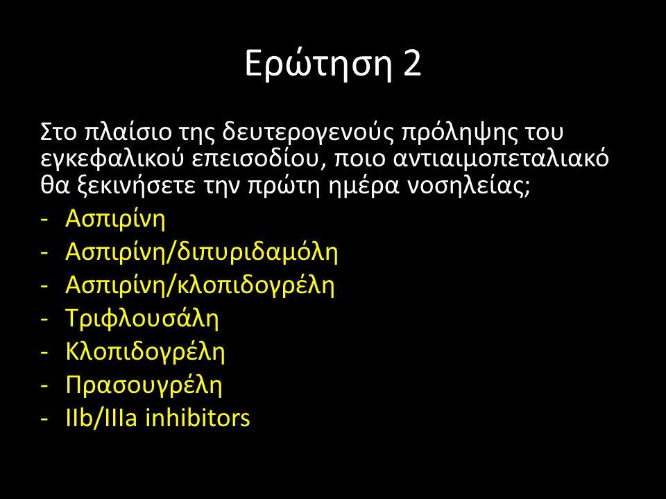 Ερώτηση 2 Στο πλαίσιο της δευτερογενούς πρόληψης του εγκεφαλικού επεισοδίου, ποιο αντιαιμοπεταλιακό θα ξεκινήσετε την πρώτη ημέρα νοσηλείας; -Ασπιρίνη -Ασπιρίνη/διπυριδαμόλη -Ασπιρίνη/κλοπιδογρέλη -Τριφλουσάλη -Κλοπιδογρέλη -Πρασουγρέλη -IIb/IIIa inhibitors