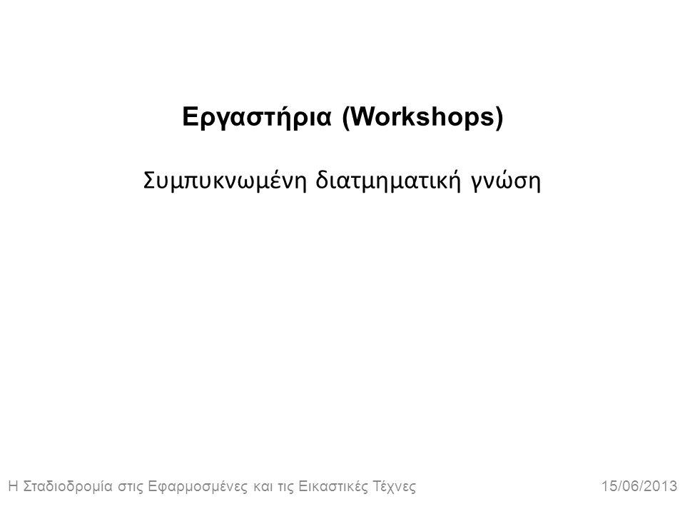 Η Σταδιοδρομία στις Εφαρμοσμένες και τις Εικαστικές Τέχνες 15/06/2013 Εργαστήρια (Workshops) Συμπυκνωμένη διατμηματική γνώση