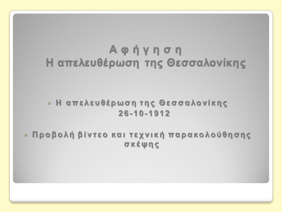 Α φ ή γ η σ η Η απελευθέρωση της Θεσσαλονίκης  Η απελευθέρωση της Θεσσαλονίκης 26-10-1912 26-10-1912  Προβολή βίντεο και τεχνική παρακολούθησης σκέψ