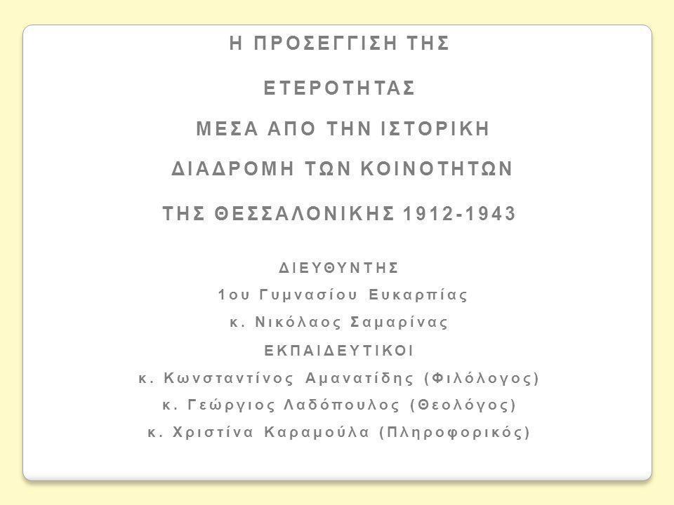 H ΠΡΟΣΕΓΓΙΣΗ ΤΗΣ ΕΤΕΡΟΤΗΤΑΣ ΜΕΣΑ ΑΠO ΤΗΝ ΙΣΤΟΡΙΚΗ ΔΙΑΔΡΟΜΗ ΤΩΝ ΚΟΙΝΟΤΗΤΩΝ ΤΗΣ ΘΕΣΣΑΛΟΝΙΚΗΣ 1912-1943 ΔΙΕΥΘΥΝΤΗΣ 1ου Γυμνασίου Ευκαρπίας κ. Νικόλαος Σα