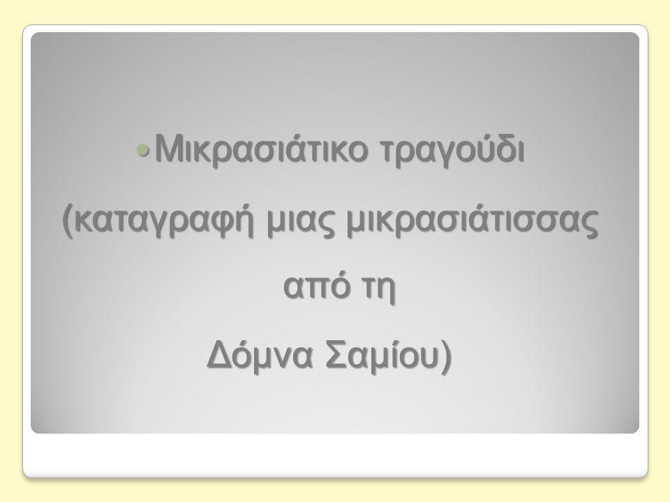  Μικρασιάτικο τραγούδι (καταγραφή μιας μικρασιάτισσας από τη Δόμνα Σαμίου)