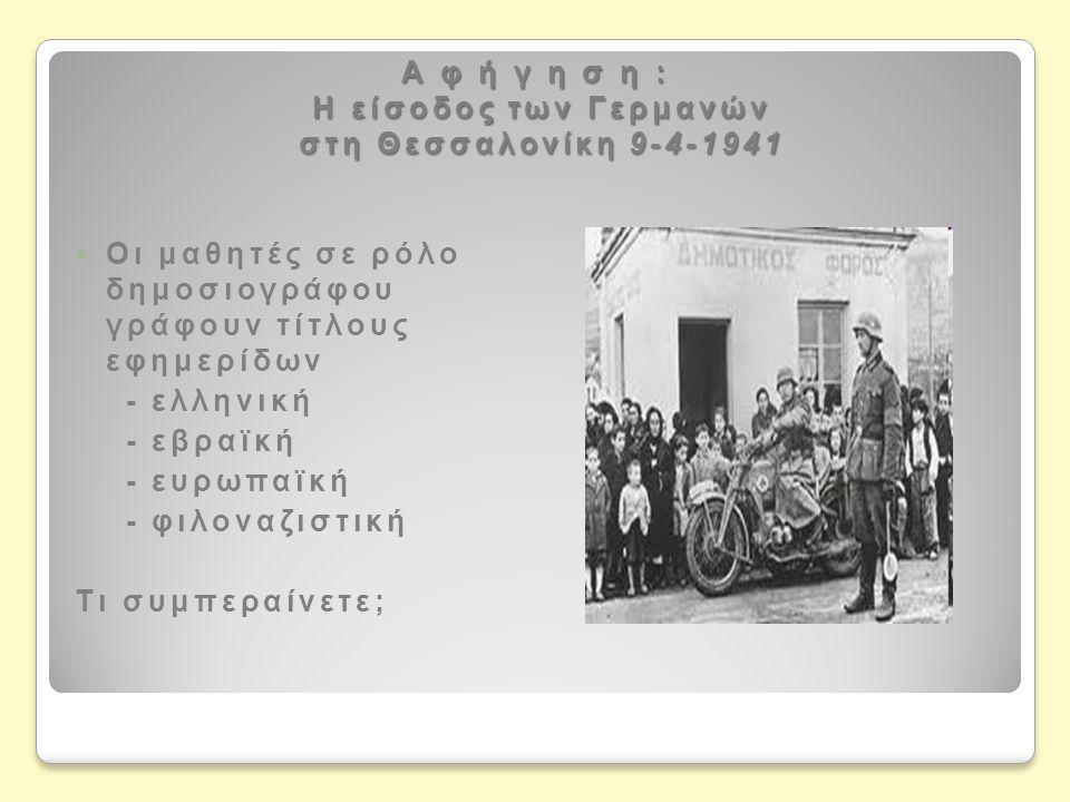 Α φ ή γ η σ η : Η είσοδος των Γερμανών στη Θεσσαλονίκη 9-4-1941  Οι μαθητές σε ρόλο δημοσιογράφου γράφουν τίτλους εφημερίδων - ελληνική - εβραϊκή - ευρωπαϊκή - φιλοναζιστική Τι συμπεραίνετε;