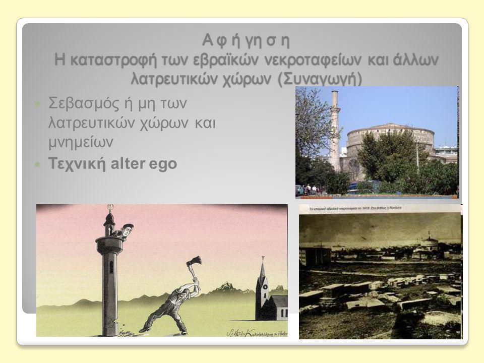 Α φ ή γη σ η Η καταστροφή των εβραϊκών νεκροταφείων και άλλων λατρευτικών χώρων (Συναγωγή)  Σεβασμός ή μη των λατρευτικών χώρων και μνημείων  Τεχνική alter ego
