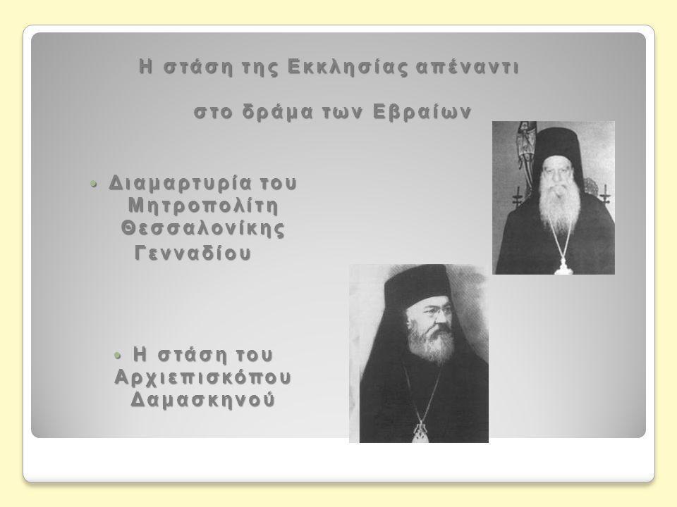 Η στάση της Εκκλησίας απέναντι στο δράμα των Εβραίων  Διαμαρτυρία του Μητροπολίτη Θεσσαλονίκης Γενναδίου  Η στάση του Αρχιεπισκόπου Δαμασκηνού