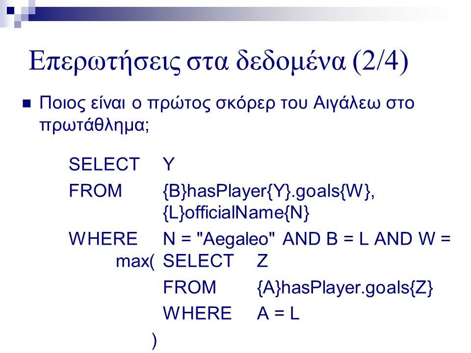 Επερωτήσεις στα δεδομένα (2/4)  Ποιος είναι ο πρώτος σκόρερ του Αιγάλεω στο πρωτάθλημα; SELECTY FROM{B}hasPlayer{Y}.goals{W}, {L}officialName{N} WHEREN = Aegaleo AND B = L AND W = max(SELECTZ FROM{A}hasPlayer.goals{Z} WHEREA = L )