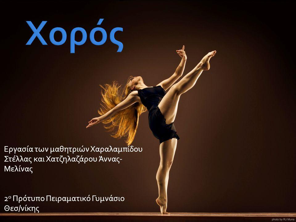  Ο Χορός είναι μορφή καλλιτεχνικής και αθλητικής έκφρασης. Αναφέρεται στην κίνηση του σώματος.