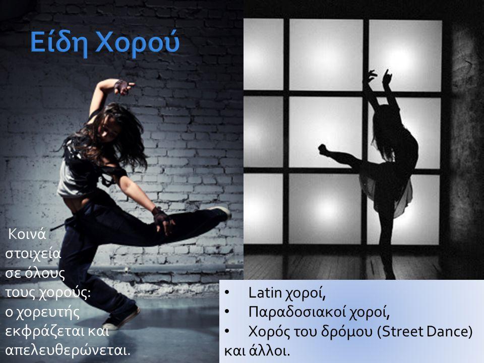 • Latin χοροί, • Παραδοσιακοί χοροί, • Χορός του δρόμου (Street Dance) και άλλοι. Κοινά στοιχεία σε όλους τους χορούς: ο χορευτής εκφράζεται και απελε