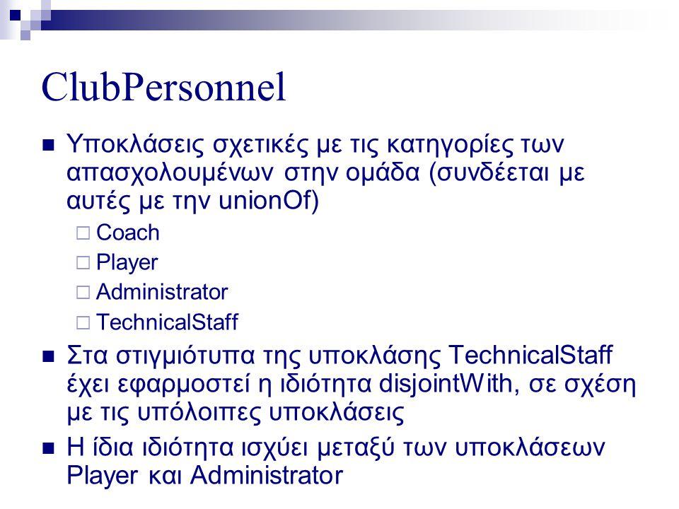 ClubPersonnel  Υποκλάσεις σχετικές με τις κατηγορίες των απασχολουμένων στην ομάδα (συνδέεται με αυτές με την unionOf)  Coach  Player  Administrator  TechnicalStaff  Στα στιγμιότυπα της υποκλάσης TechnicalStaff έχει εφαρμοστεί η ιδιότητα disjointWith, σε σχέση με τις υπόλοιπες υποκλάσεις  Η ίδια ιδιότητα ισχύει μεταξύ των υποκλάσεων Player και Administrator