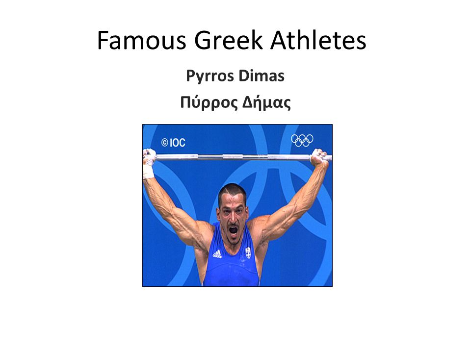 Famous Greek Athletes Pyrros Dimas Πύρρος Δήμας Pyrros Dimas (born October 13, 1971) is a Greek multi medalist athlete in weigh lifting from Northern Epirus.