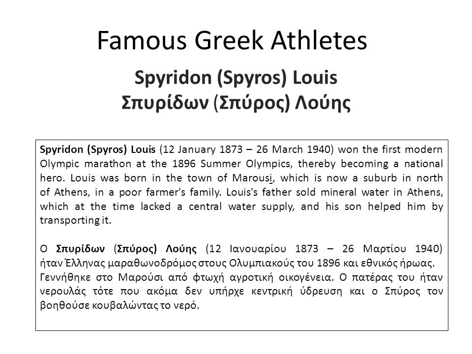 Famous Greek Athletes Spyridon (Spyros) Louis Σπυρίδων (Σπύρος) Λούης Spyridon (Spyros) Louis (12 January 1873 – 26 March 1940) won the first modern Olympic marathon at the 1896 Summer Olympics, thereby becoming a national hero.