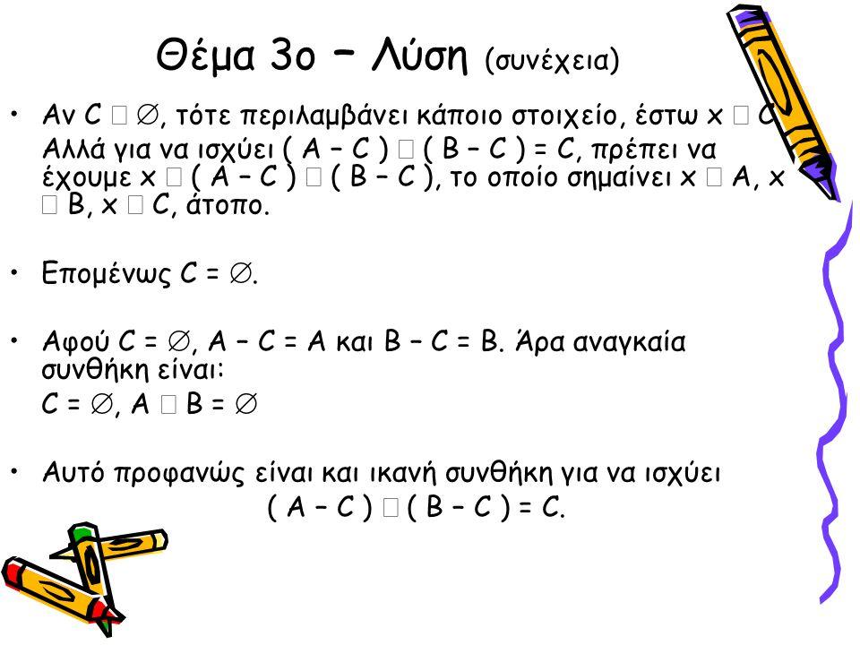 Θέμα 3ο – Λύση (συνέχεια) •Αν C  , τότε περιλαμβάνει κάποιο στοιχείο, έστω x  C. Αλλά για να ισχύει ( Α – C )  ( B – C ) = C, πρέπει να έχουμε x 