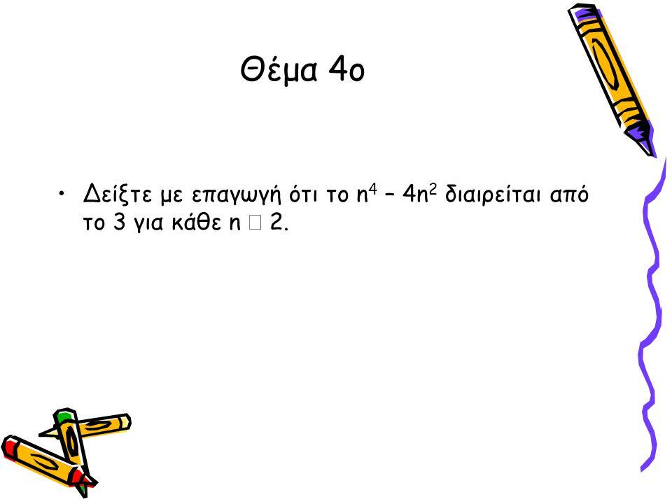 Θέμα 4ο •Δείξτε με επαγωγή ότι το n 4 – 4n 2 διαιρείται από το 3 για κάθε n  2.