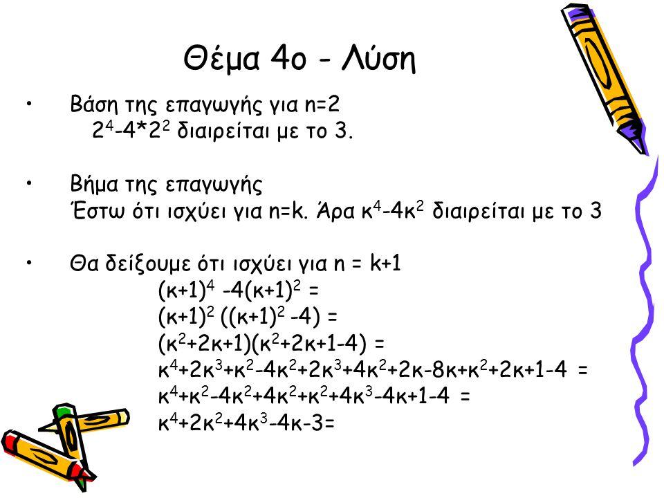 Θέμα 4ο - Λύση •Βάση της επαγωγής για n=2 2 4 -4*2 2 διαιρείται με το 3. •Βήμα της επαγωγής Έστω ότι ισχύει για n=k. Άρα κ 4 -4κ 2 διαιρείται με το 3