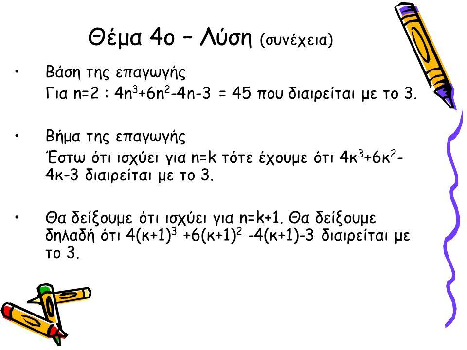 Θέμα 4ο – Λύση (συνέχεια) •Βάση της επαγωγής Για n=2 : 4n 3 +6n 2 -4n-3 = 45 που διαιρείται με το 3. •Βήμα της επαγωγής Έστω ότι ισχύει για n=k τότε έ