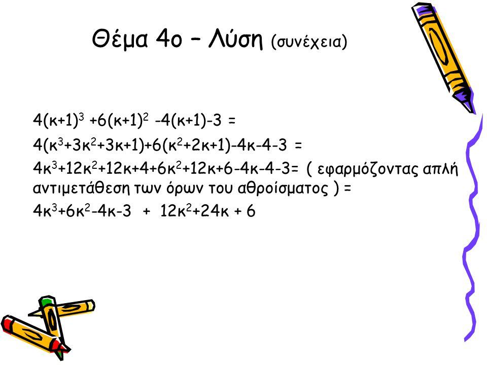 Θέμα 4ο – Λύση (συνέχεια) 4(κ+1) 3 +6(κ+1) 2 -4(κ+1)-3 = 4(κ 3 +3κ 2 +3κ+1)+6(κ 2 +2κ+1)-4κ-4-3 = 4κ 3 +12κ 2 +12κ+4+6κ 2 +12κ+6-4κ-4-3= ( εφαρμόζοντα