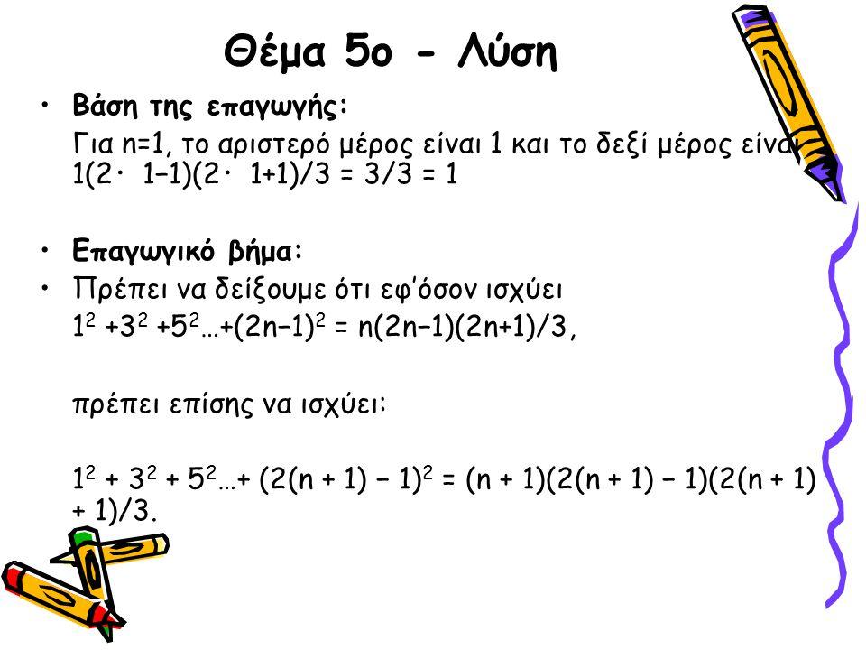Θέμα 5ο - Λύση •Βάση της επαγωγής: Για n=1, το αριστερό μέρος είναι 1 και το δεξί μέρος είναι 1(2 ・ 1−1)(2 ・ 1+1)/3 = 3/3 = 1 •Επαγωγικό βήμα: •Πρέπει
