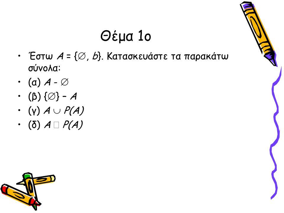 Θέμα 1ο •Έστω Α = { , b}. Κατασκευάστε τα παρακάτω σύνολα: •(α) Α -  •(β) {  } – Α •(γ) Α  P(A) •(δ) Α  P(A)