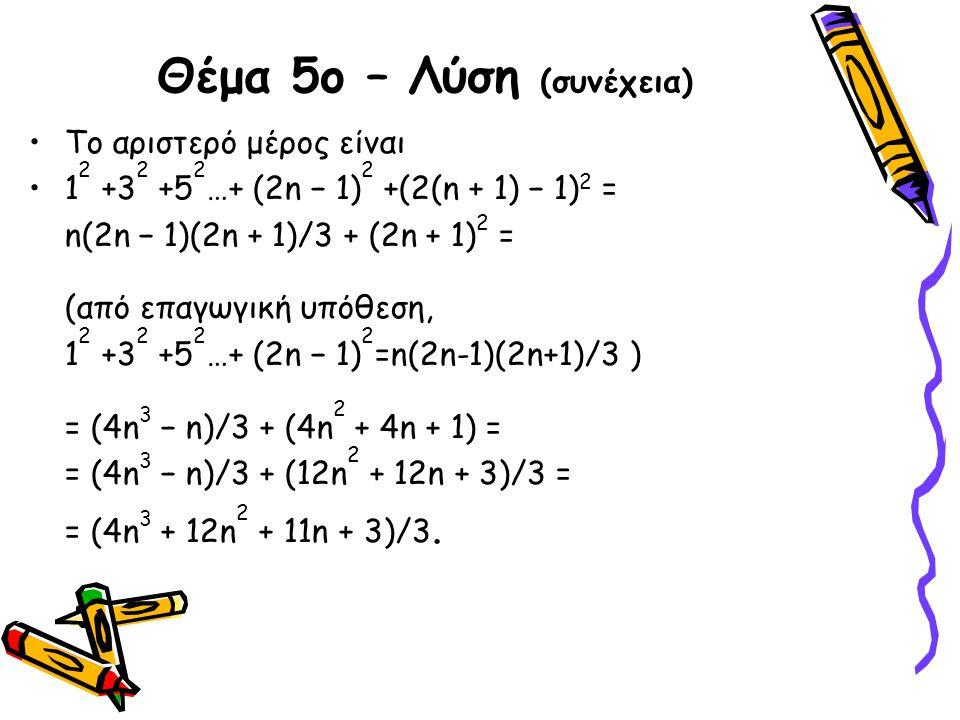 Θέμα 5ο – Λύση (συνέχεια) •Το αριστερό μέρος είναι •1 2 +3 2 +5 2 …+ (2n − 1) 2 +(2(n + 1) − 1) 2 = n(2n − 1)(2n + 1)/3 + (2n + 1) 2 = (από επαγωγική