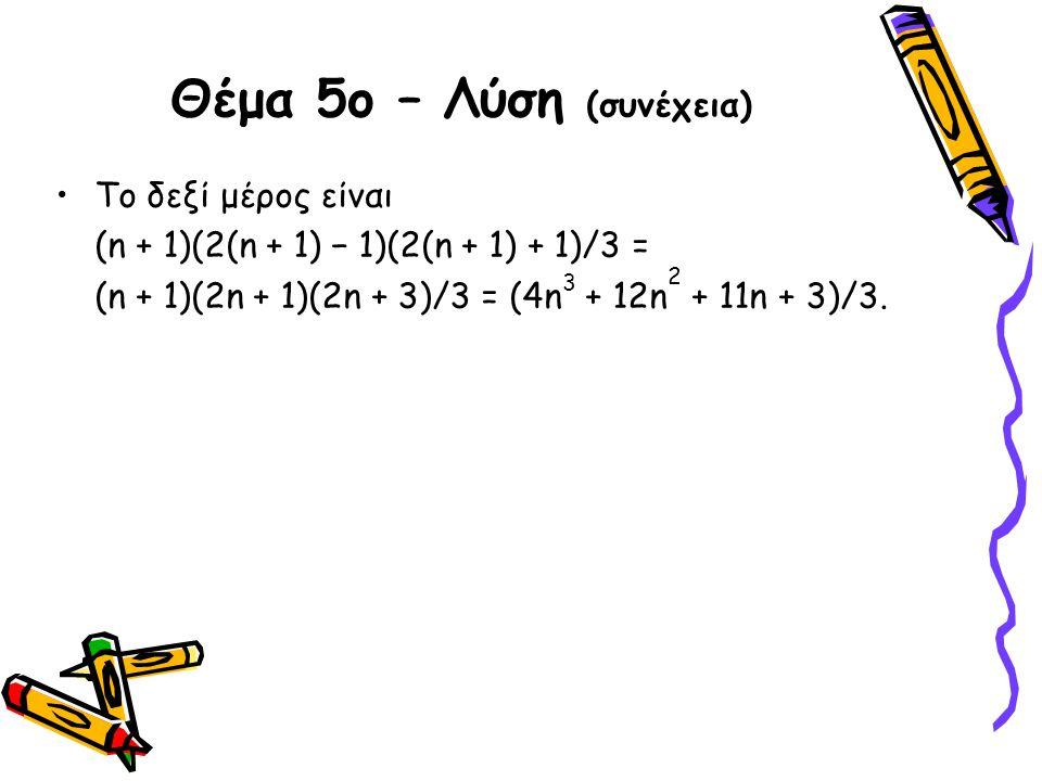 Θέμα 5ο – Λύση (συνέχεια) •Το δεξί μέρος είναι (n + 1)(2(n + 1) − 1)(2(n + 1) + 1)/3 = (n + 1)(2n + 1)(2n + 3)/3 = (4n 3 + 12n 2 + 11n + 3)/3.