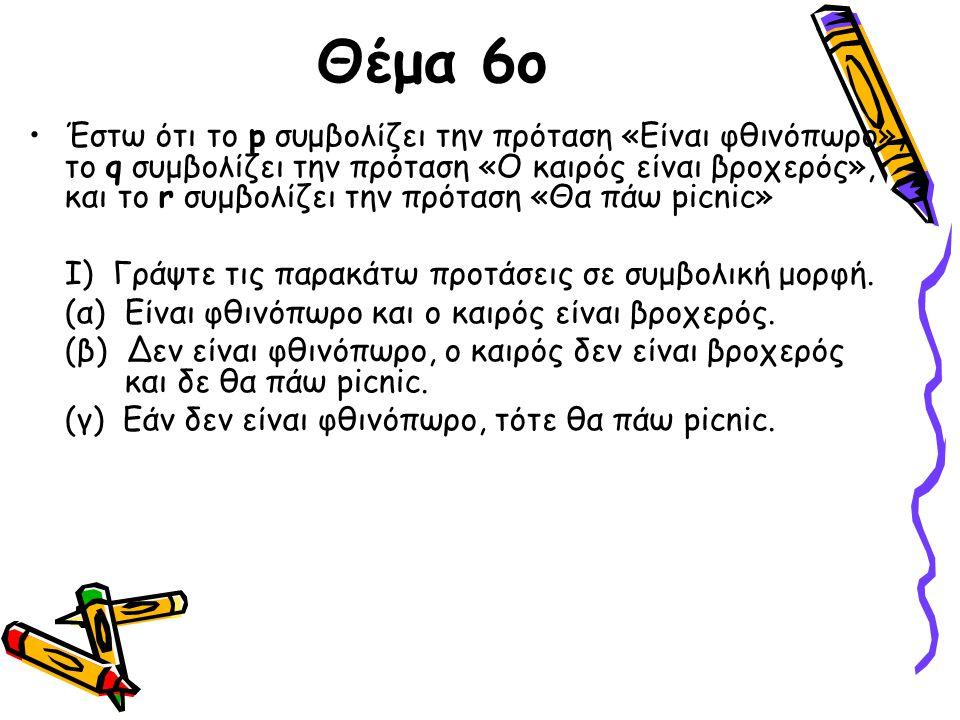 Θέμα 6ο •Έστω ότι το p συμβολίζει την πρόταση «Είναι φθινόπωρο», το q συμβολίζει την πρόταση «Ο καιρός είναι βροχερός», και το r συμβολίζει την πρότασ