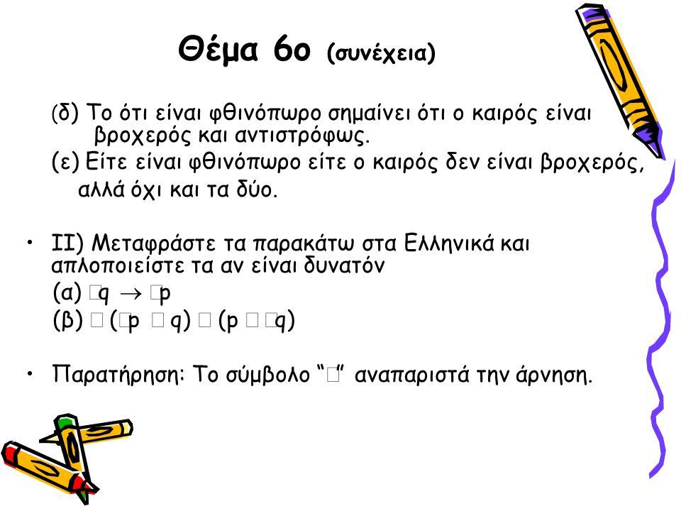 Θέμα 6ο (συνέχεια) ( δ) Το ότι είναι φθινόπωρο σημαίνει ότι ο καιρός είναι βροχερός και αντιστρόφως. (ε) Είτε είναι φθινόπωρο είτε ο καιρός δεν είναι
