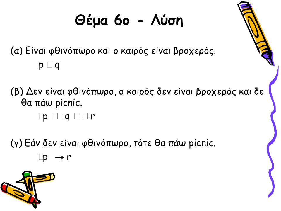 Θέμα 6ο - Λύση (α) Είναι φθινόπωρο και ο καιρός είναι βροχερός. p  q (β) Δεν είναι φθινόπωρο, ο καιρός δεν είναι βροχερός και δε θα πάω picnic.  p 